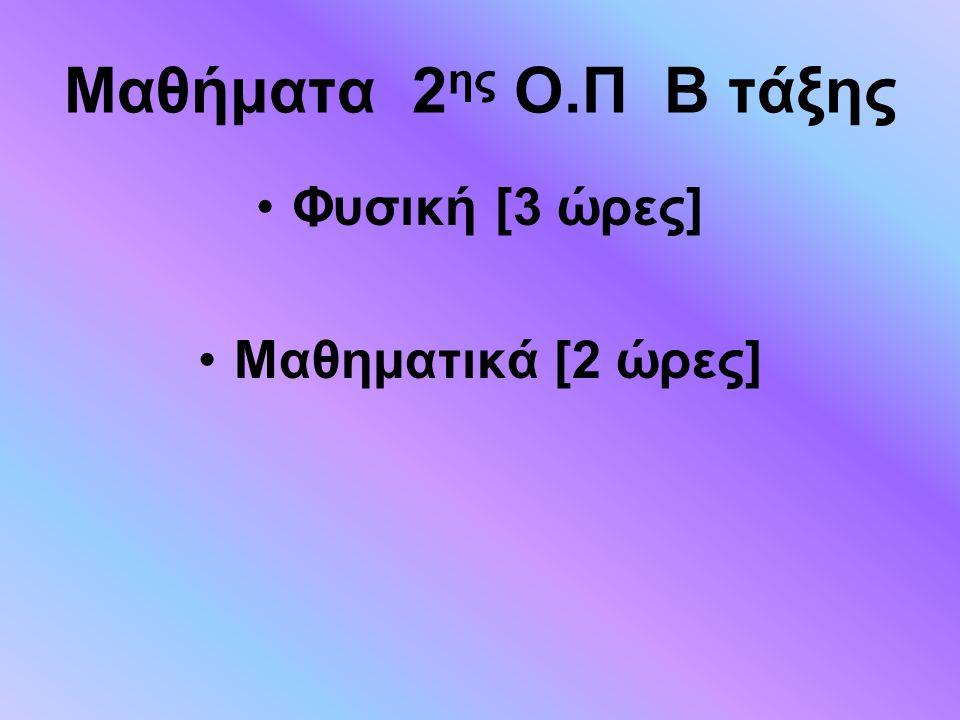 Μαθήματα 2ης Ο.Π Β τάξης Φυσική [3 ώρες] Μαθηματικά [2 ώρες]